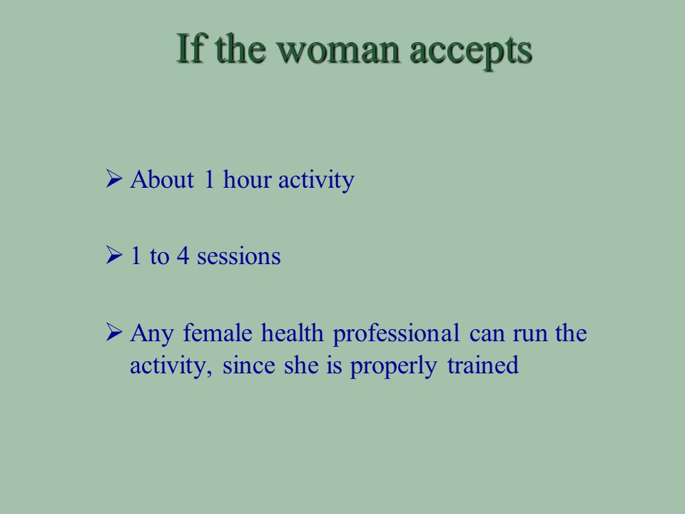 If the woman accepts About 1 hour activity 1 to 4 sessions Any female health professional can run the activity, since she is properly trained
