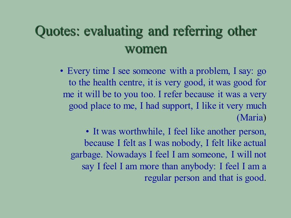 Quotes: evaluating and referring other women Every time I see someone with a problem, I say: go to the health centre, it is very good, it was good for me it will be to you too.