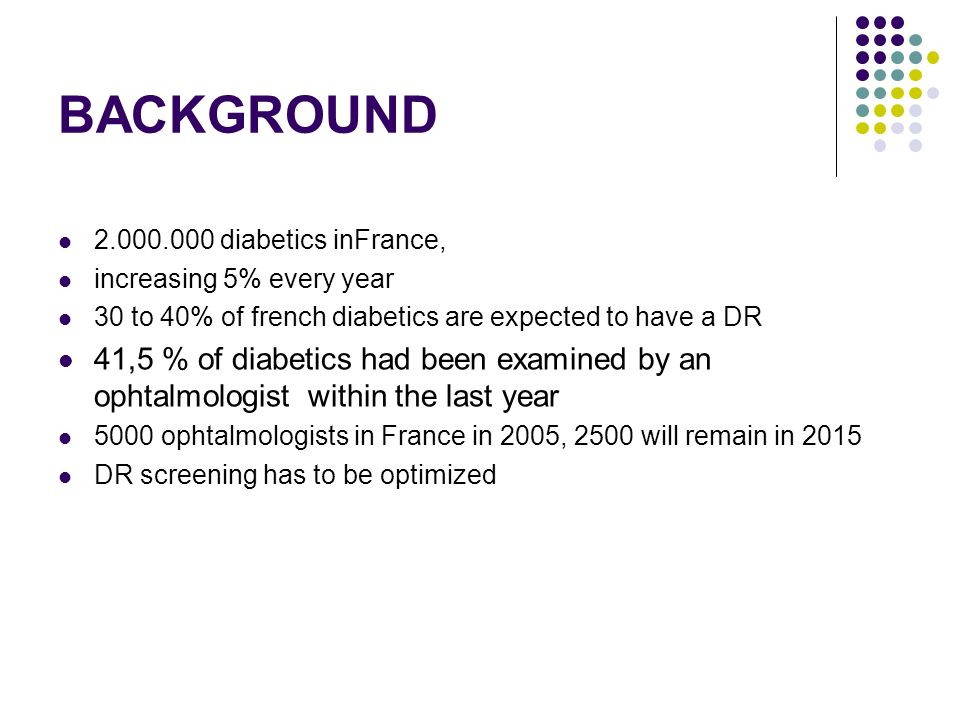 BACKGROUND diabetics inFrance, increasing 5% every year 30 to 40% of french diabetics are expected to have a DR 41,5 % of diabetics had been examined by an ophtalmologist within the last year 5000 ophtalmologists in France in 2005, 2500 will remain in 2015 DR screening has to be optimized