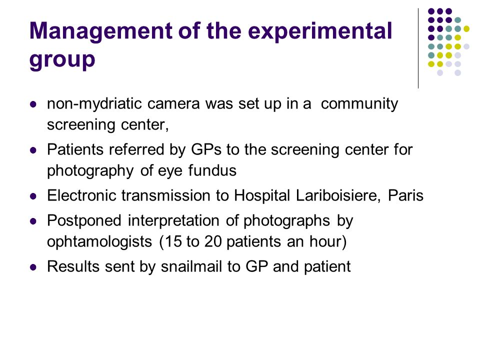 Management of the experimental group non-mydriatic camera was set up in a community screening center, Patients referred by GPs to the screening center for photography of eye fundus Electronic transmission to Hospital Lariboisiere, Paris Postponed interpretation of photographs by ophtamologists (15 to 20 patients an hour) Results sent by snailmail to GP and patient
