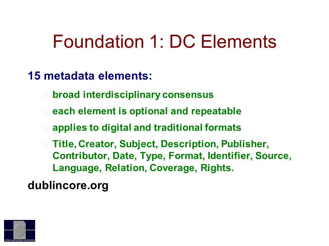 Foundation 1: DC Elements 15 metadata elements: broad interdisciplinary consensus each element is optional and repeatable applies to digital and traditional formats Title, Creator, Subject, Description, Publisher, Contributor, Date, Type, Format, Identifier, Source, Language, Relation, Coverage, Rights.