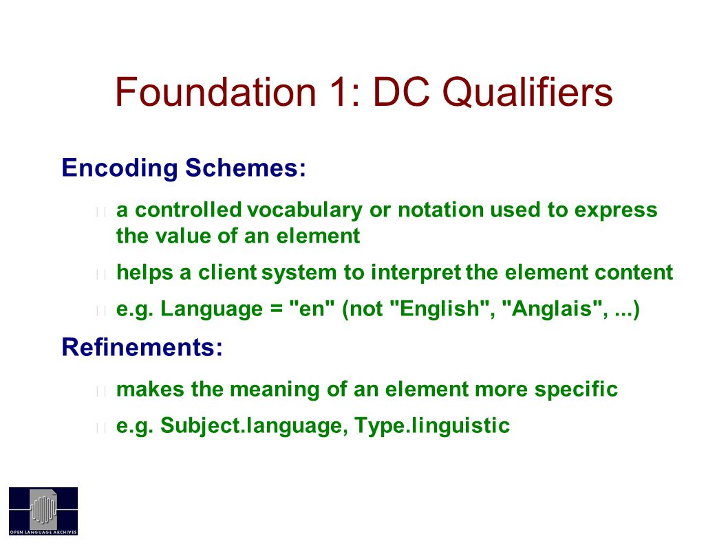Foundation 1: DC Qualifiers Encoding Schemes: a controlled vocabulary or notation used to express the value of an element helps a client system to interpret the element content e.g.