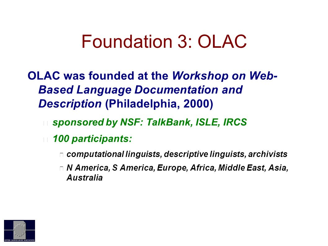 Foundation 3: OLAC OLAC was founded at the Workshop on Web- Based Language Documentation and Description (Philadelphia, 2000) sponsored by NSF: TalkBank, ISLE, IRCS 100 participants: computational linguists, descriptive linguists, archivists N America, S America, Europe, Africa, Middle East, Asia, Australia