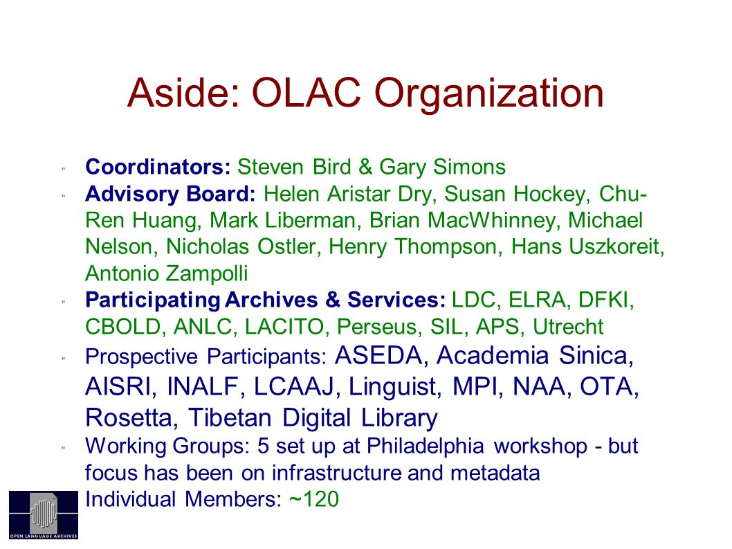 Aside: OLAC Organization Coordinators: Steven Bird & Gary Simons Advisory Board: Helen Aristar Dry, Susan Hockey, Chu- Ren Huang, Mark Liberman, Brian MacWhinney, Michael Nelson, Nicholas Ostler, Henry Thompson, Hans Uszkoreit, Antonio Zampolli Participating Archives & Services: LDC, ELRA, DFKI, CBOLD, ANLC, LACITO, Perseus, SIL, APS, Utrecht Prospective Participants: ASEDA, Academia Sinica, AISRI, INALF, LCAAJ, Linguist, MPI, NAA, OTA, Rosetta, Tibetan Digital Library Working Groups: 5 set up at Philadelphia workshop - but focus has been on infrastructure and metadata Individual Members: ~120