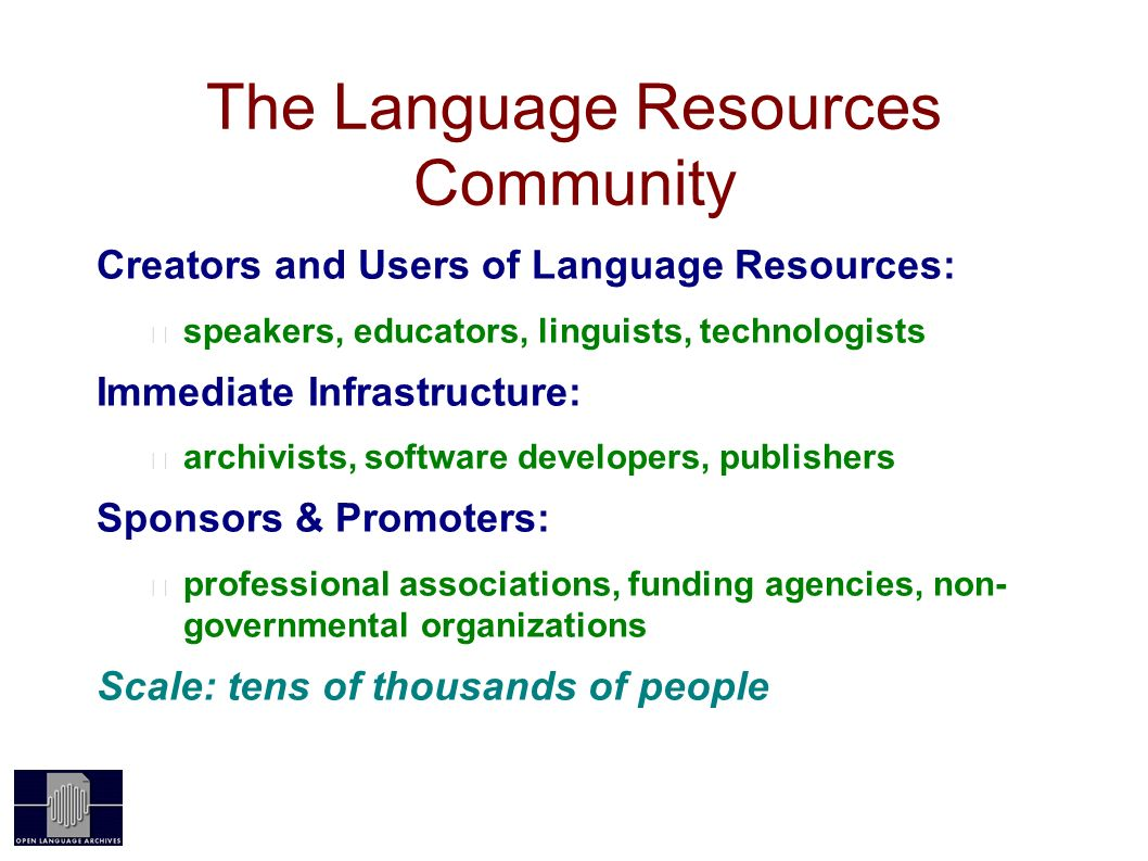The Language Resources Community Creators and Users of Language Resources: speakers, educators, linguists, technologists Immediate Infrastructure: archivists, software developers, publishers Sponsors & Promoters: professional associations, funding agencies, non- governmental organizations Scale: tens of thousands of people