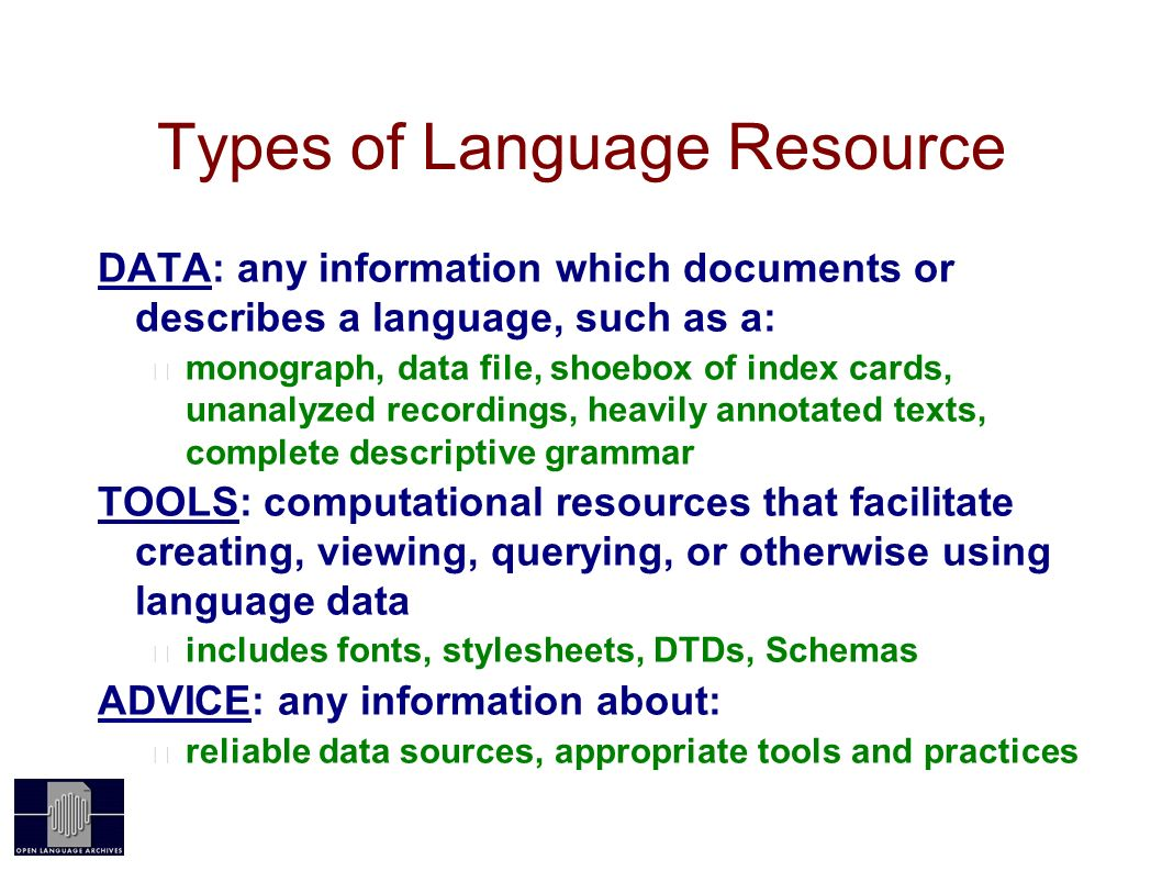 Types of Language Resource DATA: any information which documents or describes a language, such as a: monograph, data file, shoebox of index cards, unanalyzed recordings, heavily annotated texts, complete descriptive grammar TOOLS: computational resources that facilitate creating, viewing, querying, or otherwise using language data includes fonts, stylesheets, DTDs, Schemas ADVICE: any information about: reliable data sources, appropriate tools and practices
