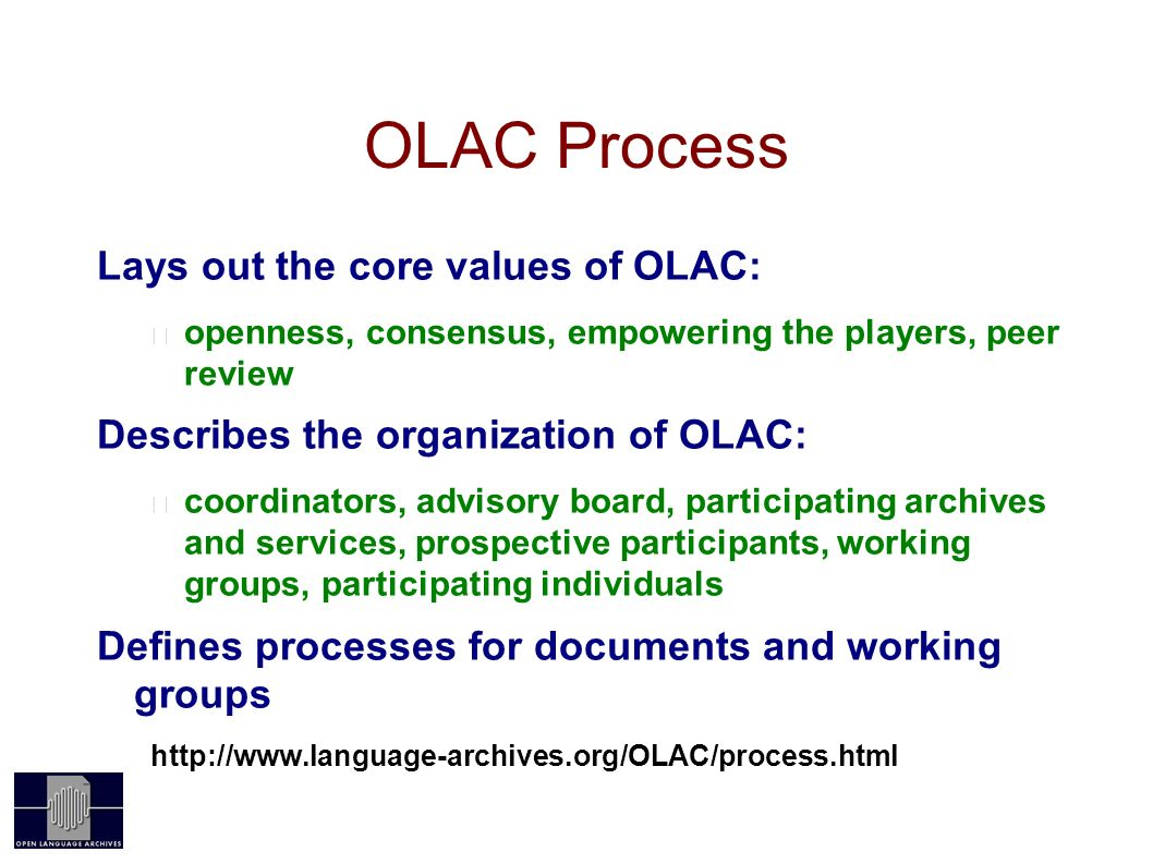 OLAC Process Lays out the core values of OLAC: openness, consensus, empowering the players, peer review Describes the organization of OLAC: coordinators, advisory board, participating archives and services, prospective participants, working groups, participating individuals Defines processes for documents and working groups
