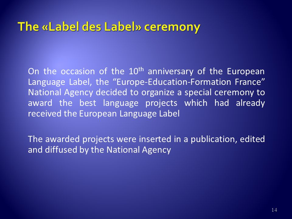 14 On the occasion of the 10 th anniversary of the European Language Label, the Europe-Education-Formation France National Agency decided to organize a special ceremony to award the best language projects which had already received the European Language Label The awarded projects were inserted in a publication, edited and diffused by the National Agency