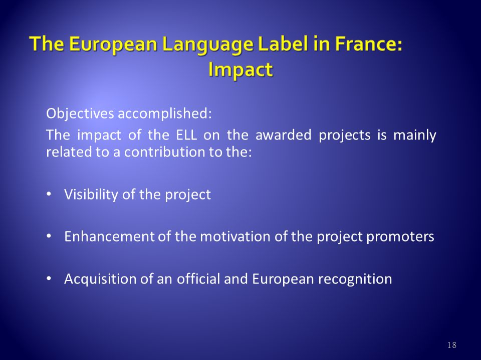 18 Objectives accomplished: The impact of the ELL on the awarded projects is mainly related to a contribution to the: Visibility of the project Enhancement of the motivation of the project promoters Acquisition of an official and European recognition