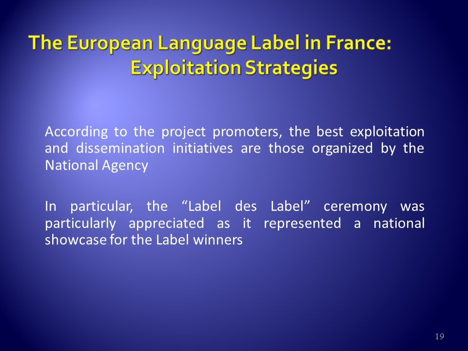 19 According to the project promoters, the best exploitation and dissemination initiatives are those organized by the National Agency In particular, the Label des Label ceremony was particularly appreciated as it represented a national showcase for the Label winners