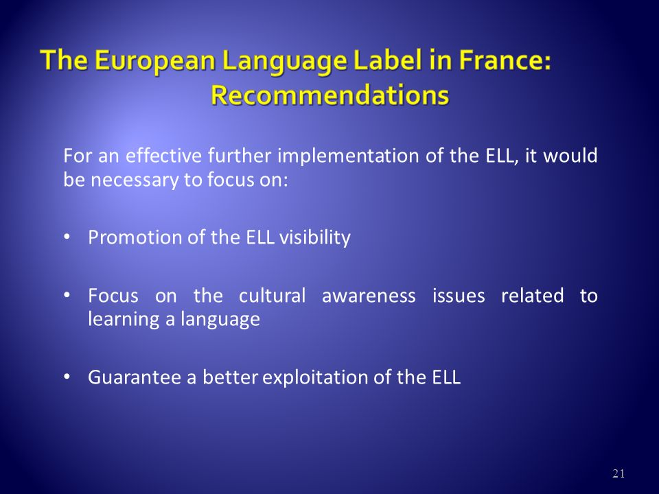 21 For an effective further implementation of the ELL, it would be necessary to focus on: Promotion of the ELL visibility Focus on the cultural awareness issues related to learning a language Guarantee a better exploitation of the ELL