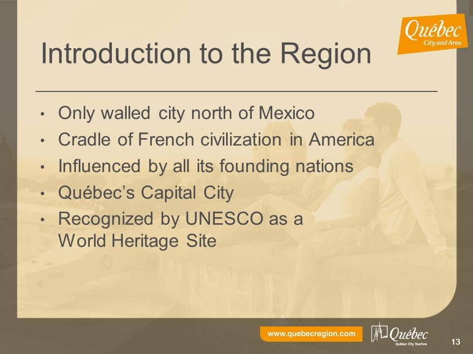 13 Introduction to the Region Only walled city north of Mexico Cradle of French civilization in America Influenced by all its founding nations Québecs Capital City Recognized by UNESCO as a World Heritage Site