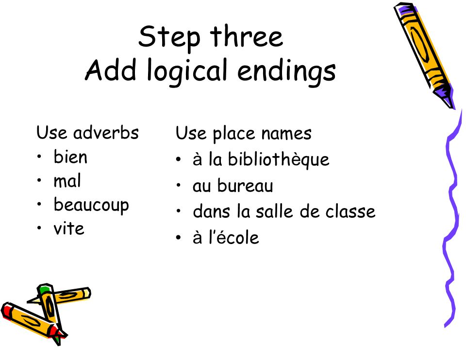 Step three Add logical endings Use adverbs bien mal beaucoup vite Use place names à la biblioth è que au bureau dans la salle de classe à l é cole