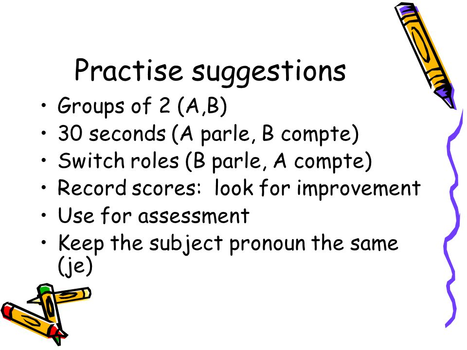Practise suggestions Groups of 2 (A,B) 30 seconds (A parle, B compte) Switch roles (B parle, A compte) Record scores: look for improvement Use for assessment Keep the subject pronoun the same (je)