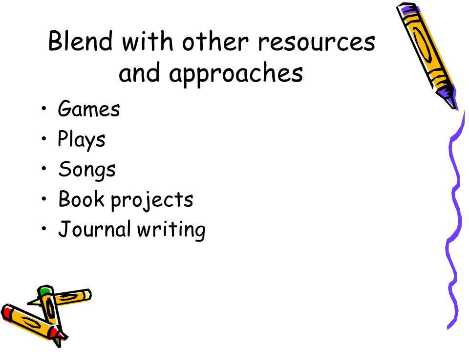 Blend with other resources and approaches Games Plays Songs Book projects Journal writing