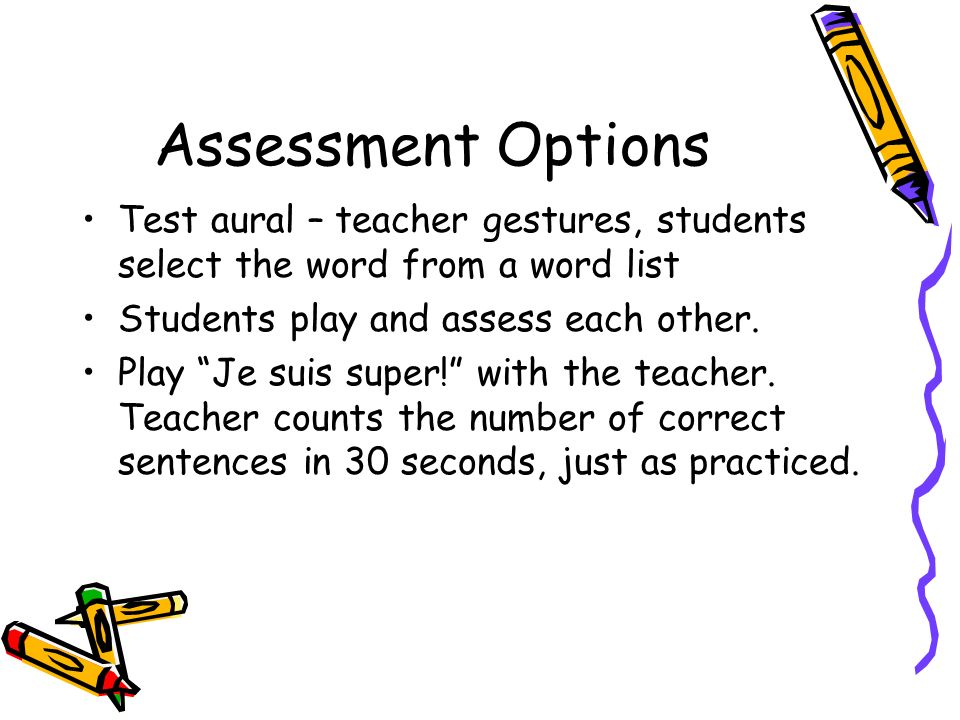 Assessment Options Test aural – teacher gestures, students select the word from a word list Students play and assess each other.