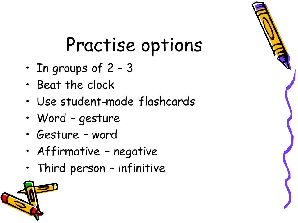 Practise options In groups of 2 – 3 Beat the clock Use student-made flashcards Word – gesture Gesture – word Affirmative – negative Third person – infinitive