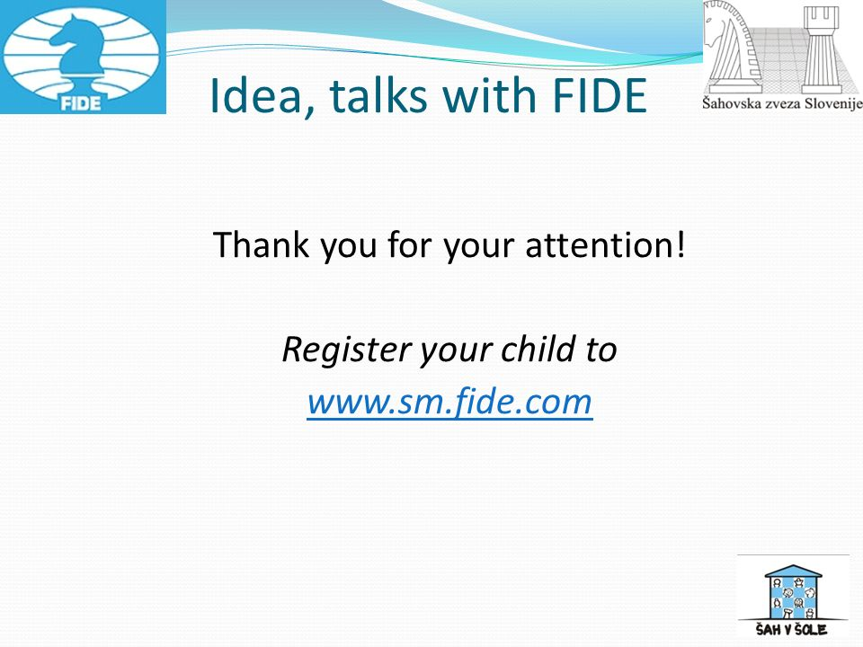 Idea, talks with FIDE Thank you for your attention! Register your child to