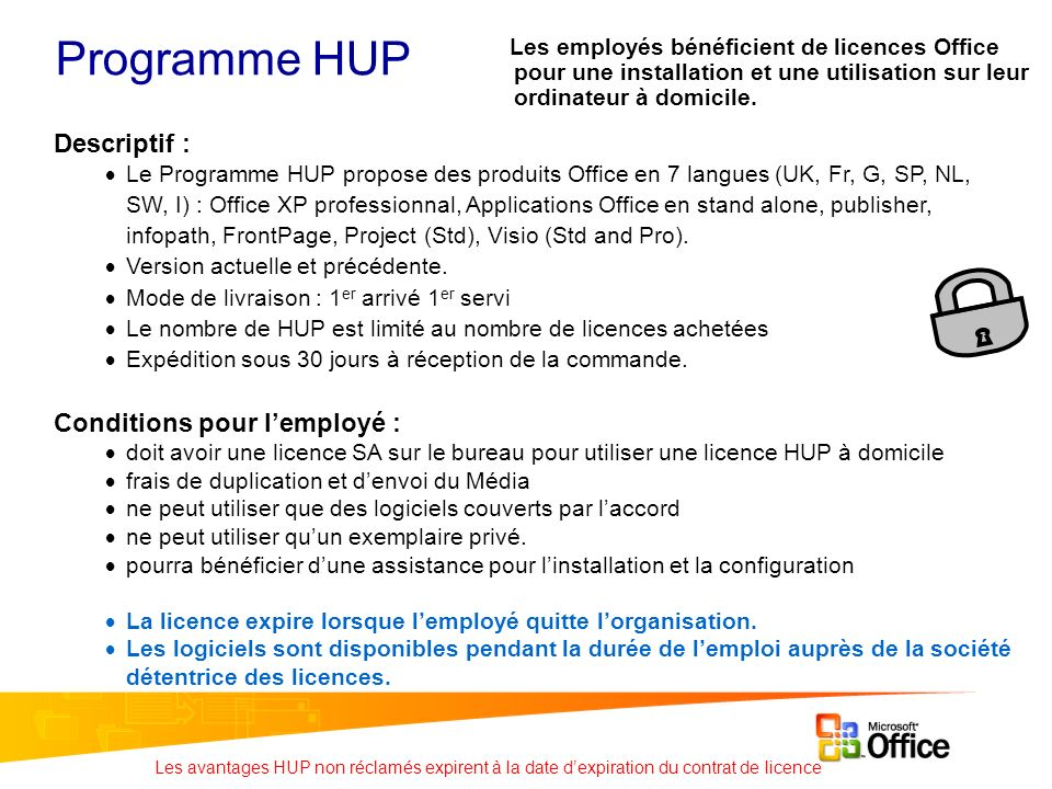 Programme HUP Descriptif : Le Programme HUP propose des produits Office en 7 langues (UK, Fr, G, SP, NL, SW, I) : Office XP professionnal, Applications Office en stand alone, publisher, infopath, FrontPage, Project (Std), Visio (Std and Pro).