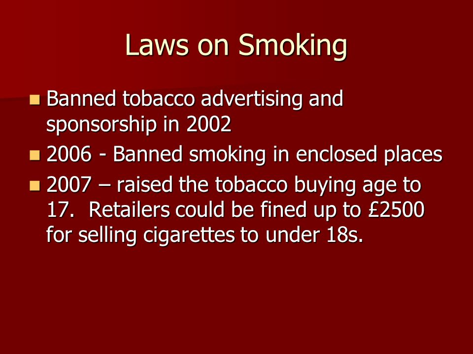 Laws on Smoking Banned tobacco advertising and sponsorship in 2002 Banned tobacco advertising and sponsorship in Banned smoking in enclosed places Banned smoking in enclosed places 2007 – raised the tobacco buying age to 17.