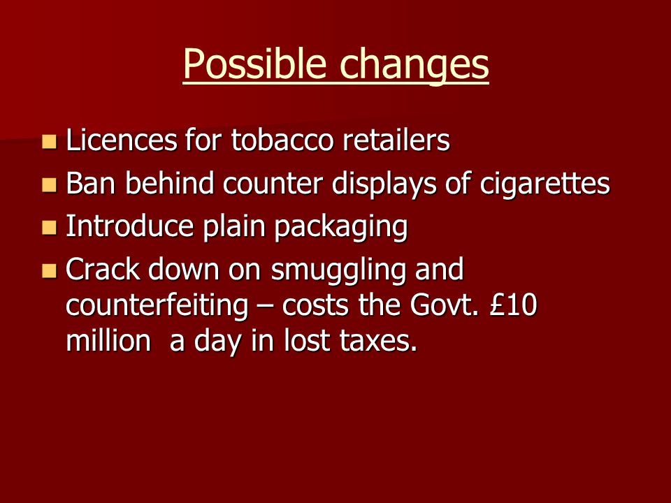 Possible changes Licences for tobacco retailers Licences for tobacco retailers Ban behind counter displays of cigarettes Ban behind counter displays of cigarettes Introduce plain packaging Introduce plain packaging Crack down on smuggling and counterfeiting – costs the Govt.