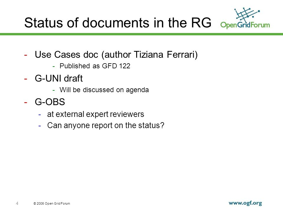 © 2006 Open Grid Forum 4 Status of documents in the RG -Use Cases doc (author Tiziana Ferrari) -Published as GFD 122 -G-UNI draft -Will be discussed on agenda -G-OBS -at external expert reviewers -Can anyone report on the status