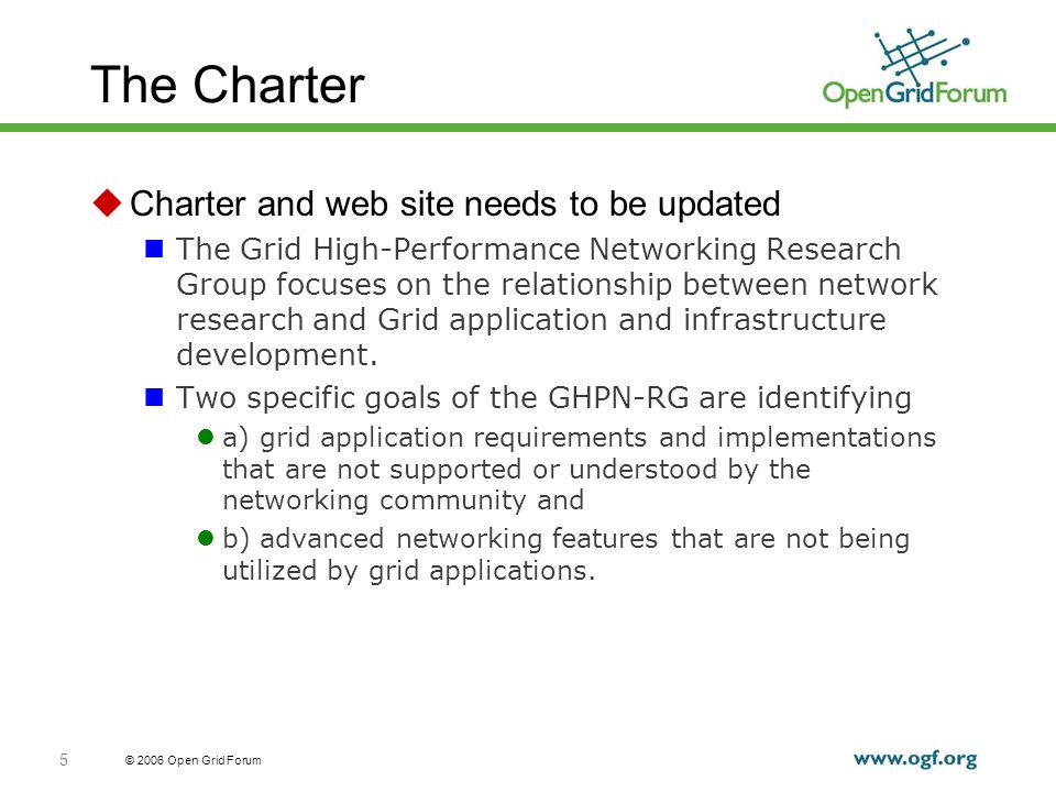 © 2006 Open Grid Forum 5 The Charter Charter and web site needs to be updated The Grid High-Performance Networking Research Group focuses on the relationship between network research and Grid application and infrastructure development.