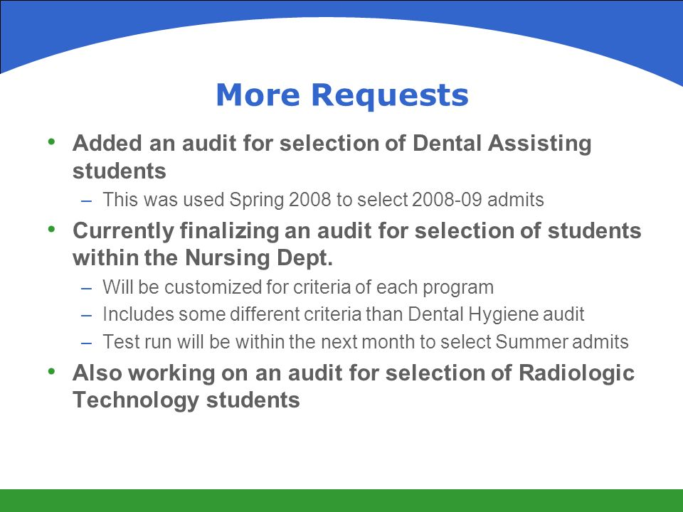 More Requests Added an audit for selection of Dental Assisting students –This was used Spring 2008 to select admits Currently finalizing an audit for selection of students within the Nursing Dept.