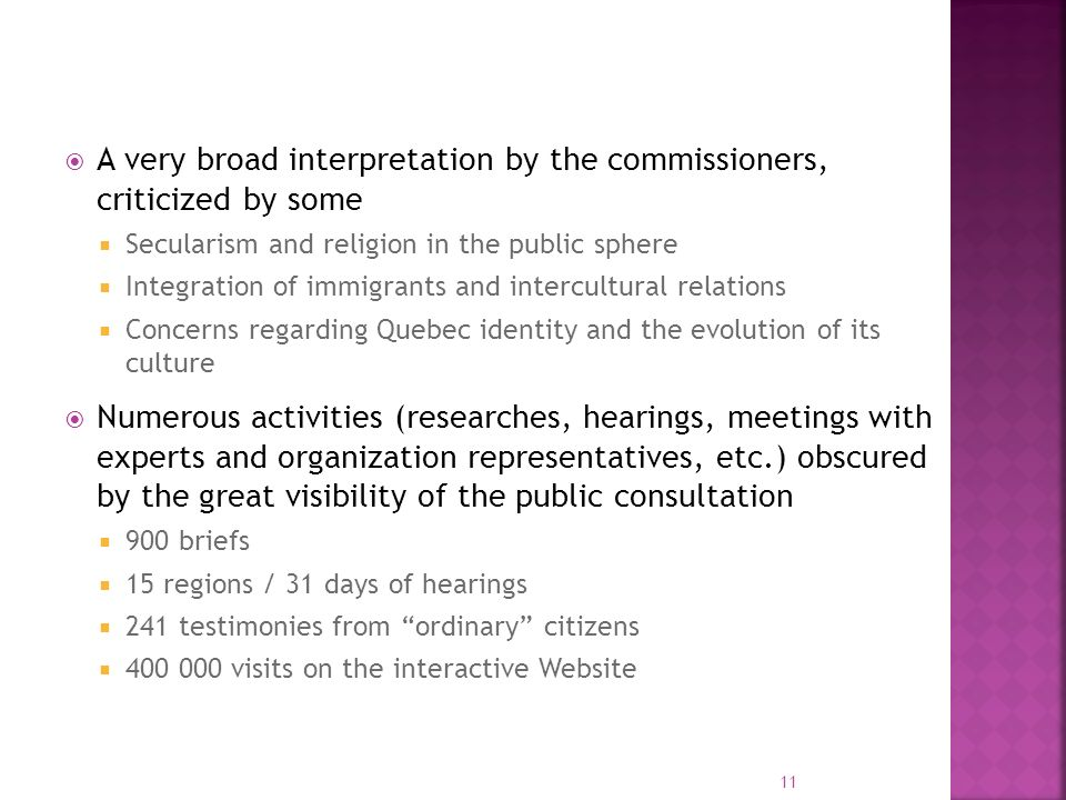 A very broad interpretation by the commissioners, criticized by some Secularism and religion in the public sphere Integration of immigrants and intercultural relations Concerns regarding Quebec identity and the evolution of its culture Numerous activities (researches, hearings, meetings with experts and organization representatives, etc.) obscured by the great visibility of the public consultation 900 briefs 15 regions / 31 days of hearings 241 testimonies from ordinary citizens visits on the interactive Website 11