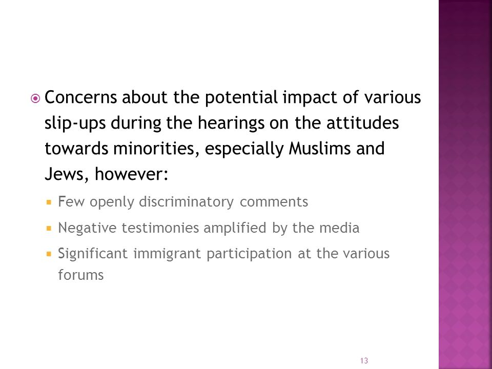 Concerns about the potential impact of various slip-ups during the hearings on the attitudes towards minorities, especially Muslims and Jews, however: Few openly discriminatory comments Negative testimonies amplified by the media Significant immigrant participation at the various forums 13