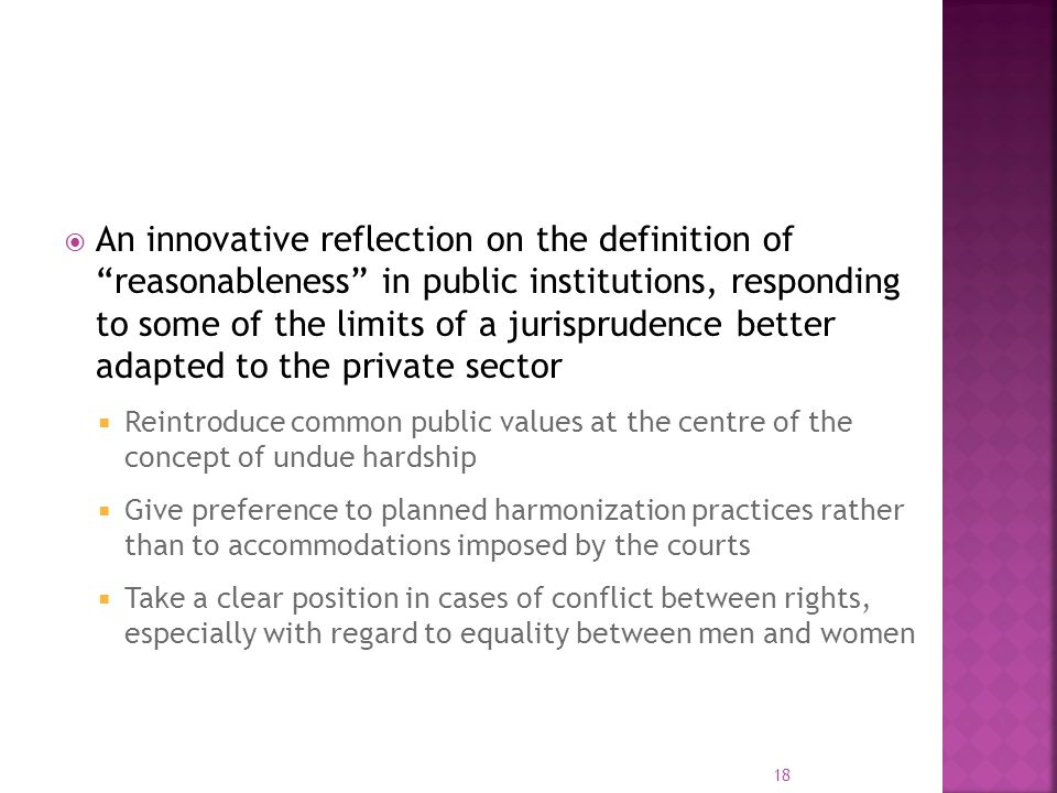 An innovative reflection on the definition of reasonableness in public institutions, responding to some of the limits of a jurisprudence better adapted to the private sector Reintroduce common public values at the centre of the concept of undue hardship Give preference to planned harmonization practices rather than to accommodations imposed by the courts Take a clear position in cases of conflict between rights, especially with regard to equality between men and women 18