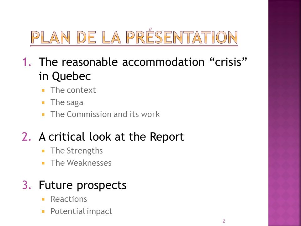 1.The reasonable accommodation crisis in Quebec The context The saga The Commission and its work 2.A critical look at the Report The Strengths The Weaknesses 3.Future prospects Reactions Potential impact 2