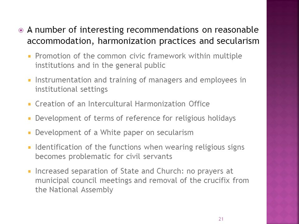 A number of interesting recommendations on reasonable accommodation, harmonization practices and secularism Promotion of the common civic framework within multiple institutions and in the general public Instrumentation and training of managers and employees in institutional settings Creation of an Intercultural Harmonization Office Development of terms of reference for religious holidays Development of a White paper on secularism Identification of the functions when wearing religious signs becomes problematic for civil servants Increased separation of State and Church: no prayers at municipal council meetings and removal of the crucifix from the National Assembly 21