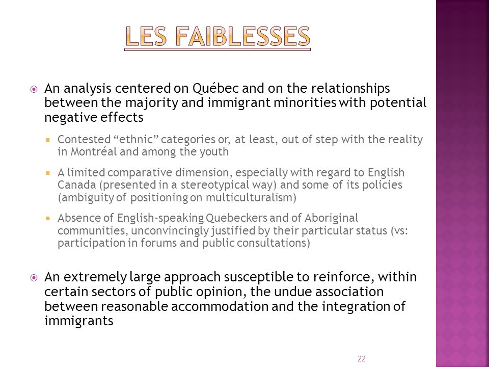 An analysis centered on Québec and on the relationships between the majority and immigrant minorities with potential negative effects Contested ethnic categories or, at least, out of step with the reality in Montréal and among the youth A limited comparative dimension, especially with regard to English Canada (presented in a stereotypical way) and some of its policies (ambiguity of positioning on multiculturalism) Absence of English-speaking Quebeckers and of Aboriginal communities, unconvincingly justified by their particular status (vs: participation in forums and public consultations) An extremely large approach susceptible to reinforce, within certain sectors of public opinion, the undue association between reasonable accommodation and the integration of immigrants 22
