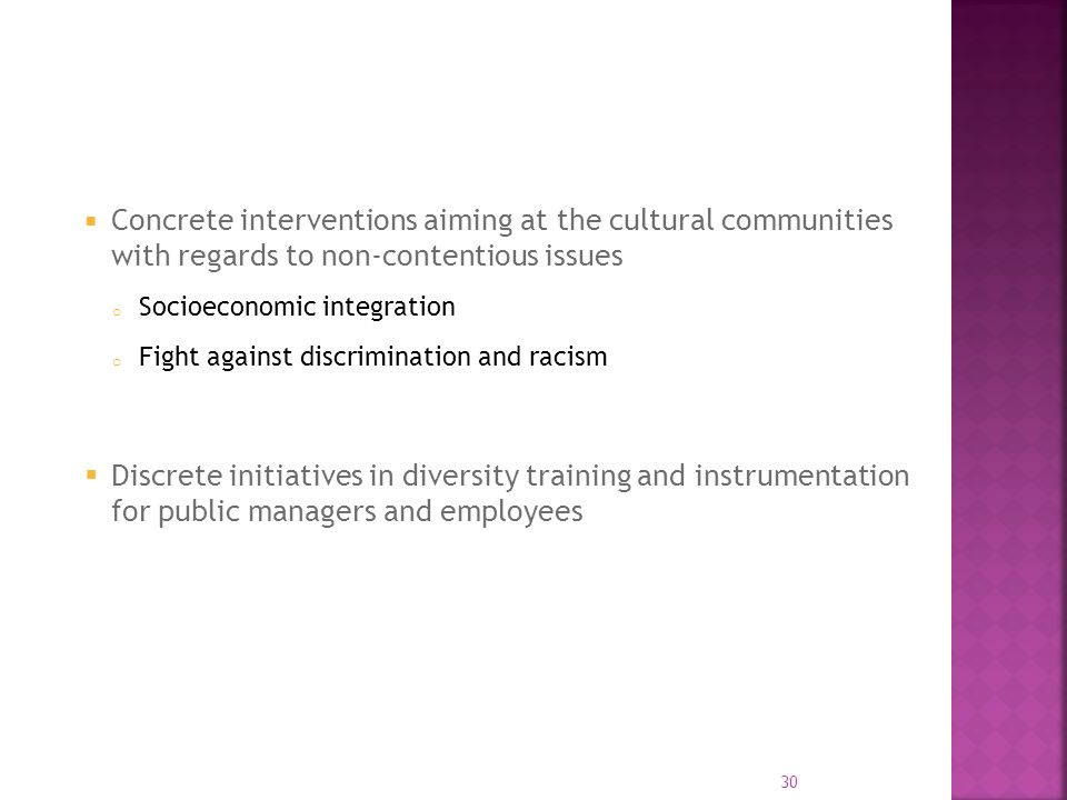 Concrete interventions aiming at the cultural communities with regards to non-contentious issues o Socioeconomic integration o Fight against discrimination and racism Discrete initiatives in diversity training and instrumentation for public managers and employees 30