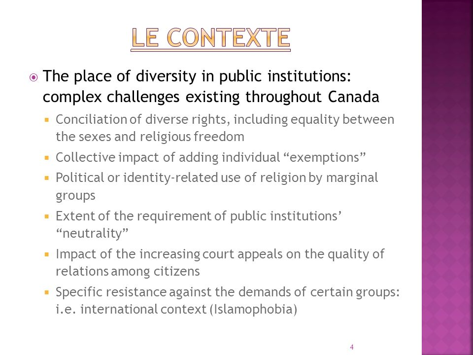 The place of diversity in public institutions: complex challenges existing throughout Canada Conciliation of diverse rights, including equality between the sexes and religious freedom Collective impact of adding individual exemptions Political or identity-related use of religion by marginal groups Extent of the requirement of public institutions neutrality Impact of the increasing court appeals on the quality of relations among citizens Specific resistance against the demands of certain groups: i.e.