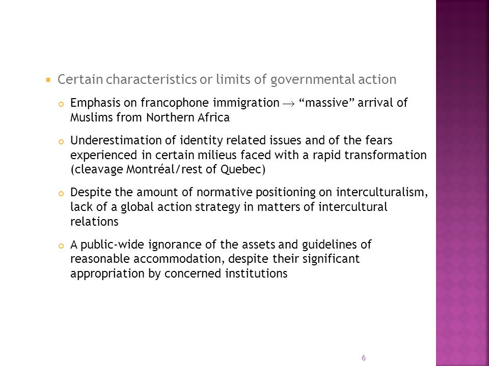 Certain characteristics or limits of governmental action Emphasis on francophone immigration massive arrival of Muslims from Northern Africa Underestimation of identity related issues and of the fears experienced in certain milieus faced with a rapid transformation (cleavage Montréal/rest of Quebec) Despite the amount of normative positioning on interculturalism, lack of a global action strategy in matters of intercultural relations A public-wide ignorance of the assets and guidelines of reasonable accommodation, despite their significant appropriation by concerned institutions 6