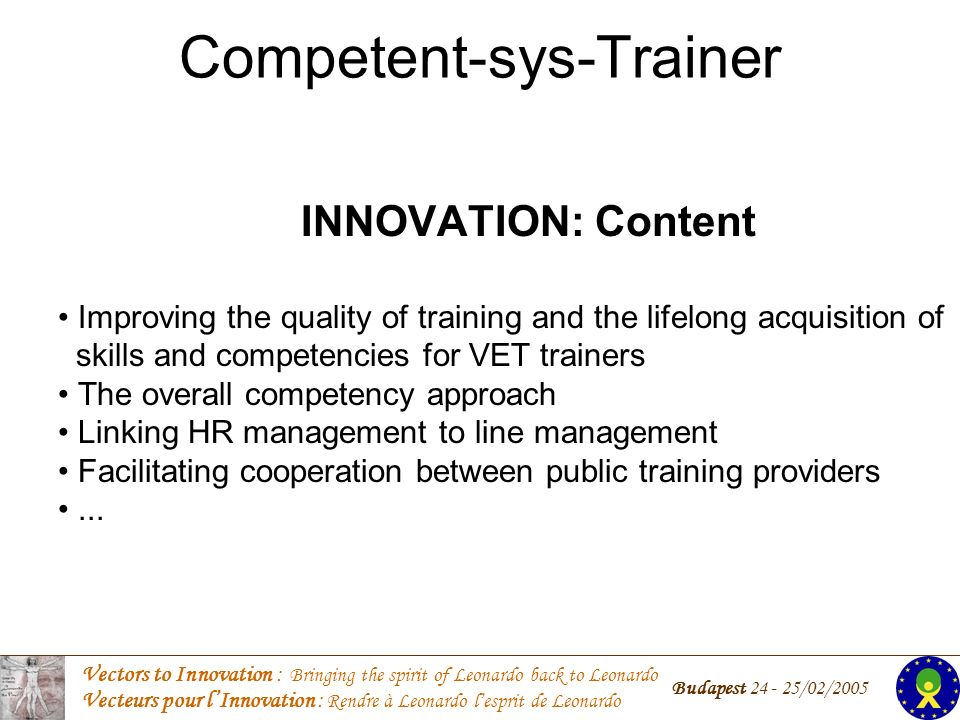 Vectors to Innovation : Bringing the spirit of Leonardo back to Leonardo Vecteurs pour lInnovation : Rendre à Leonardo lesprit de Leonardo Budapest /02/2005 Competent-sys-Trainer INNOVATION: Content Improving the quality of training and the lifelong acquisition of skills and competencies for VET trainers The overall competency approach Linking HR management to line management Facilitating cooperation between public training providers...