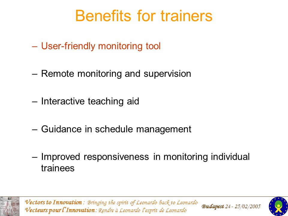 Vectors to Innovation : Bringing the spirit of Leonardo back to Leonardo Vecteurs pour lInnovation : Rendre à Leonardo lesprit de Leonardo Budapest /02/2005 Benefits for trainers –User-friendly monitoring tool –Remote monitoring and supervision –Interactive teaching aid –Guidance in schedule management –Improved responsiveness in monitoring individual trainees