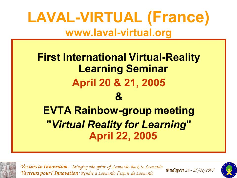 Vectors to Innovation : Bringing the spirit of Leonardo back to Leonardo Vecteurs pour lInnovation : Rendre à Leonardo lesprit de Leonardo Budapest /02/2005 LAVAL-VIRTUAL (France)   First International Virtual-Reality Learning Seminar April 20 & 21, 2005 & EVTA Rainbow-group meeting Virtual Reality for Learning April 22, 2005