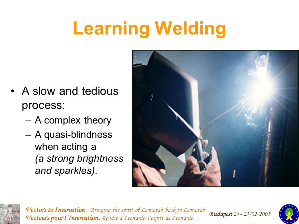 Vectors to Innovation : Bringing the spirit of Leonardo back to Leonardo Vecteurs pour lInnovation : Rendre à Leonardo lesprit de Leonardo Budapest /02/2005 Learning Welding A slow and tedious process: –A complex theory –A quasi-blindness when acting a (a strong brightness and sparkles).