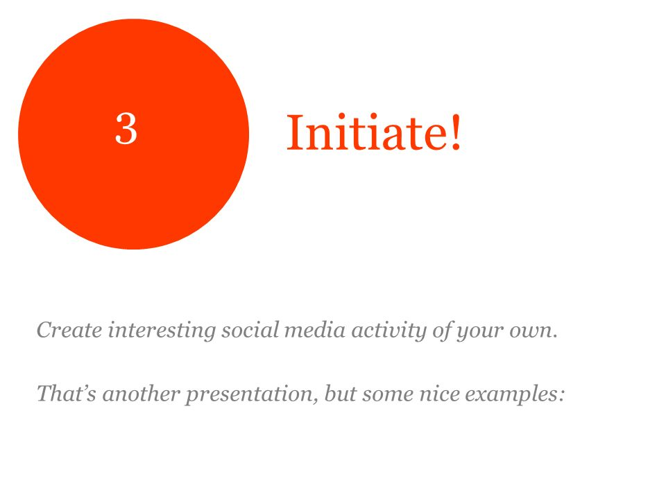 Initiate. Create interesting social media activity of your own.