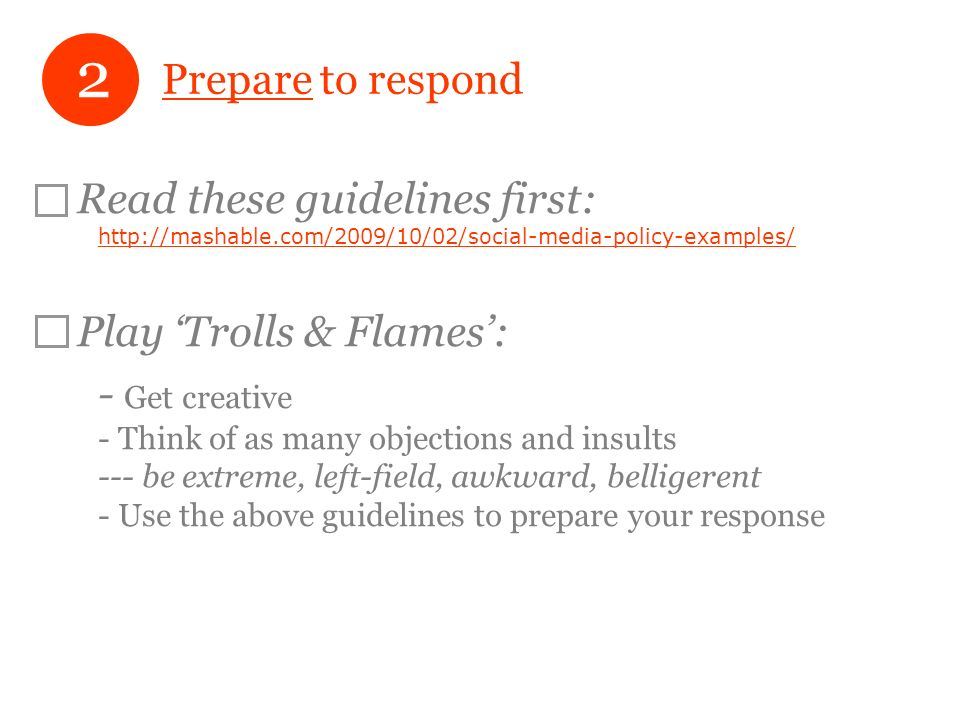 Prepare to respond Read these guidelines first: http://mashable.com/2009/10/02/social-media-policy-examples/ http://mashable.com/2009/10/02/social-media-policy-examples/ Play Trolls & Flames: - Get creative - Think of as many objections and insults --- be extreme, left-field, awkward, belligerent - Use the above guidelines to prepare your response 2