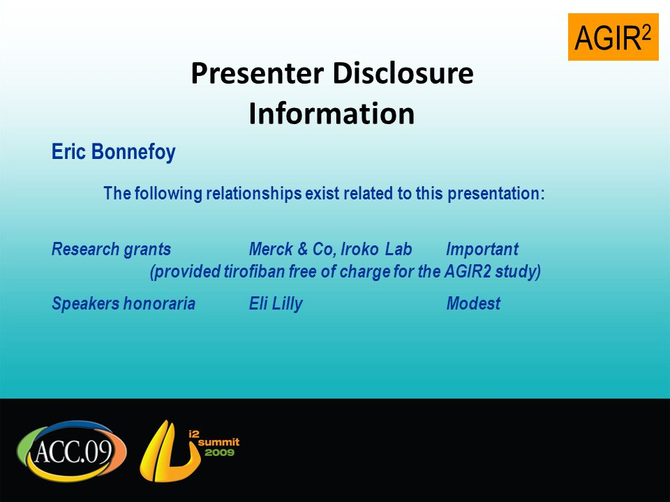 AGIR 2 Presenter Disclosure Information Eric Bonnefoy The following relationships exist related to this presentation: Research grantsMerck & Co, Iroko LabImportant (provided tirofiban free of charge for the AGIR2 study) Speakers honorariaEli LillyModest