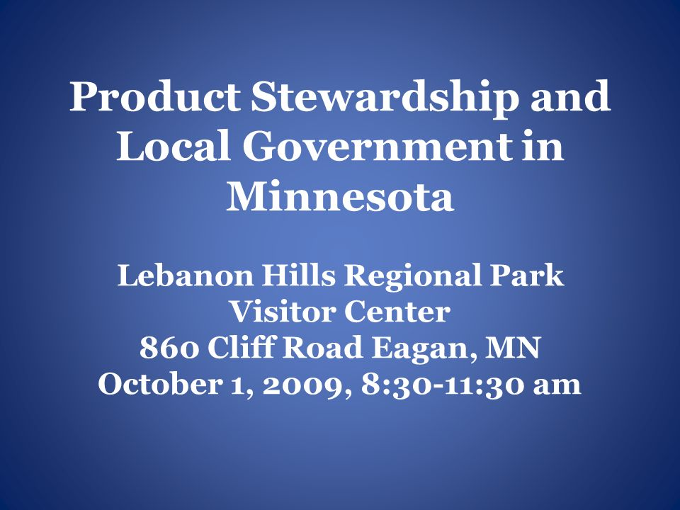 Product Stewardship and Local Government in Minnesota Lebanon Hills Regional Park Visitor Center 860 Cliff Road Eagan, MN October 1, 2009, 8:30-11:30 am