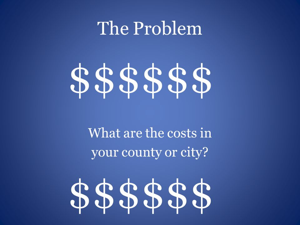 The Problem $$$$$$ What are the costs in your county or city $$$$$$