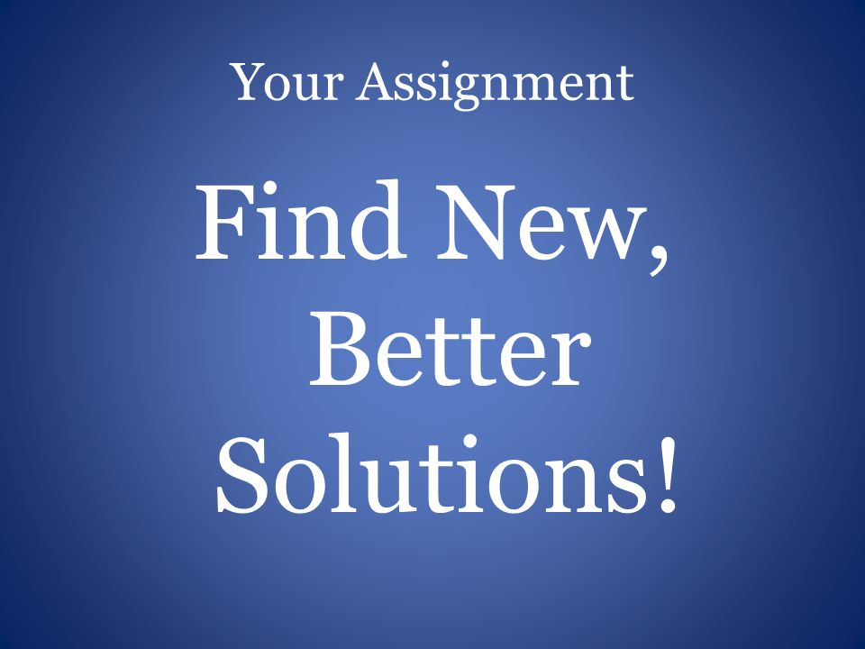 Your Assignment Find New, Better Solutions!