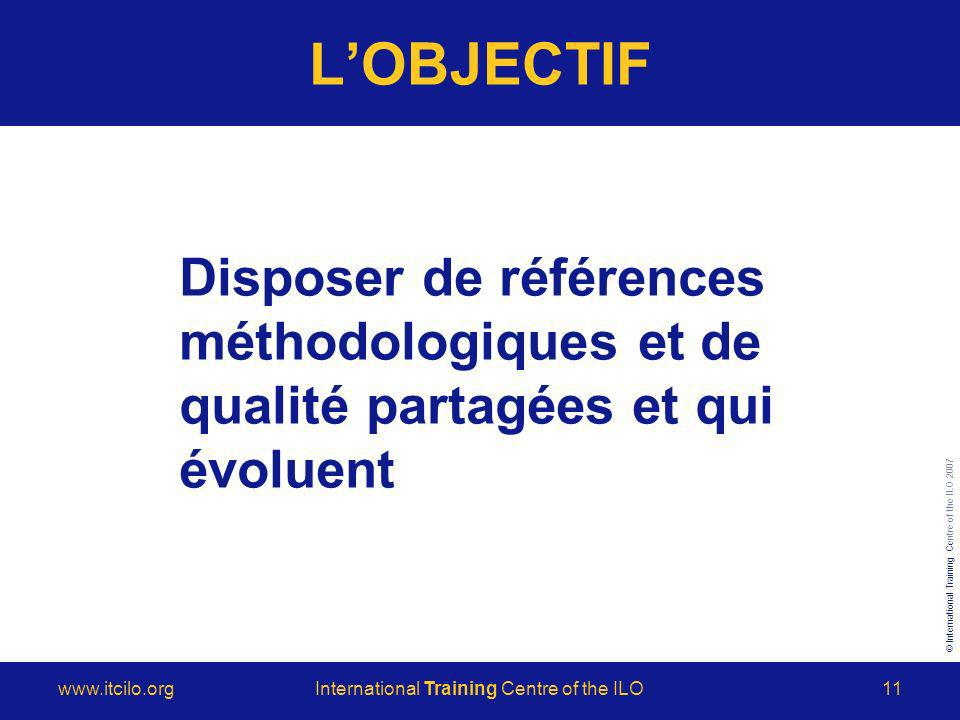 © International Training Centre of the ILO 2007 www.itcilo.orgInternational Training Centre of the ILO11 LOBJECTIF Disposer de références méthodologiques et de qualité partagées et qui évoluent
