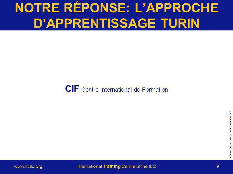 © International Training Centre of the ILO 2007 www.itcilo.orgInternational Training Centre of the ILO9 NOTRE RÉPONSE: LAPPROCHE DAPPRENTISSAGE TURIN CIF Centre International de Formation