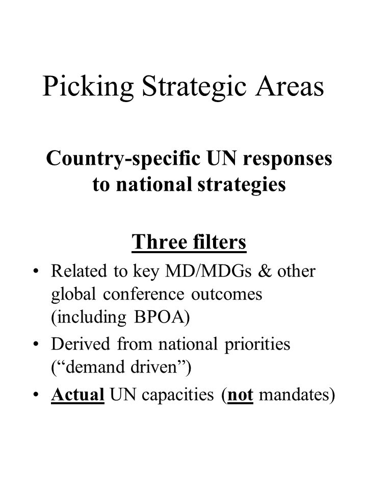 Picking Strategic Areas Country-specific UN responses to national strategies Three filters Related to key MD/MDGs & other global conference outcomes (including BPOA) Derived from national priorities (demand driven) Actual UN capacities (not mandates)
